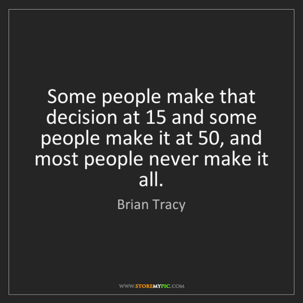 Brian Tracy: Some people make that decision at 15 and some people...