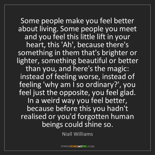 Niall Williams: Some people make you feel better about living. Some people...