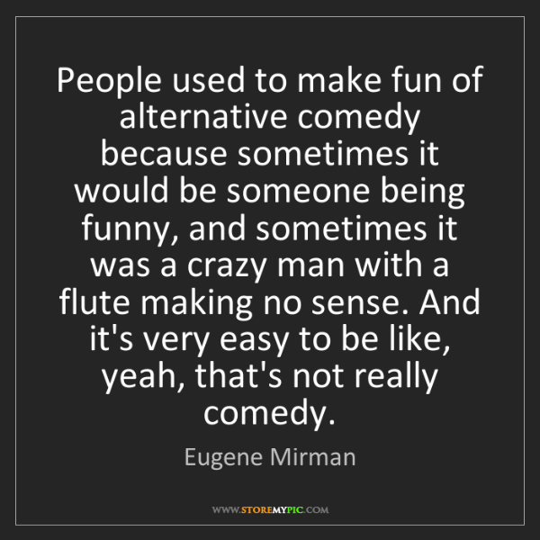 Eugene Mirman: People used to make fun of alternative comedy because...