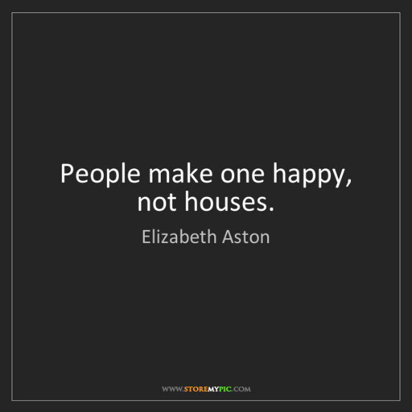 Elizabeth Aston: People make one happy, not houses.