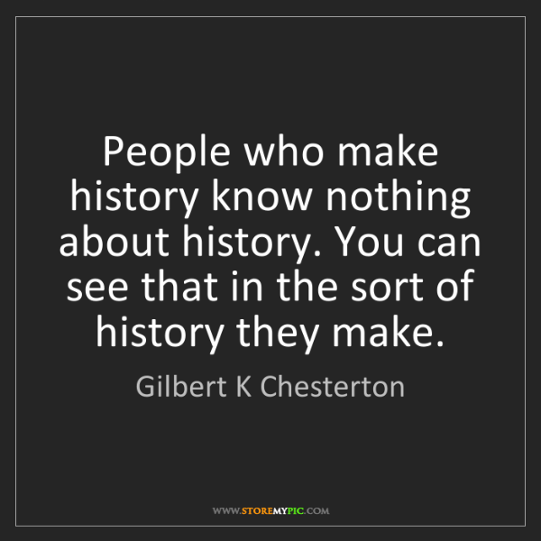 Gilbert K Chesterton: People who make history know nothing about history. You...