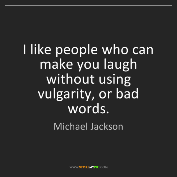 Michael Jackson: I like people who can make you laugh without using vulgarity,...