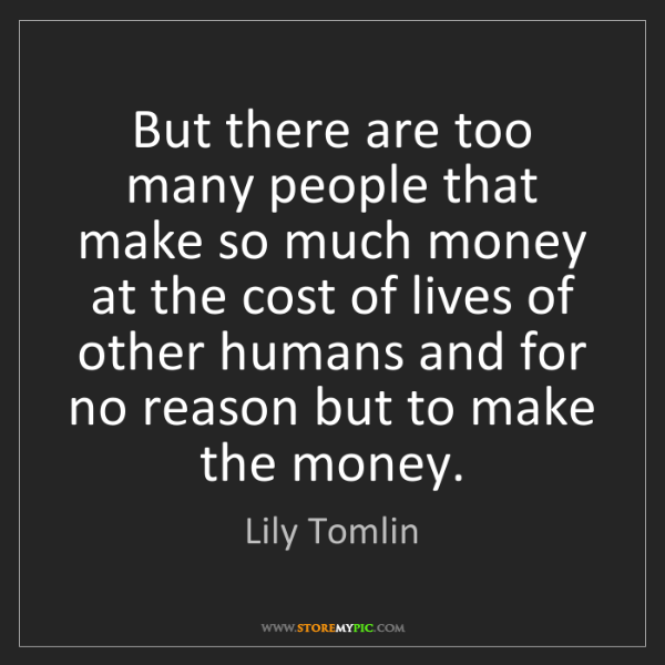 Lily Tomlin: But there are too many people that make so much money...