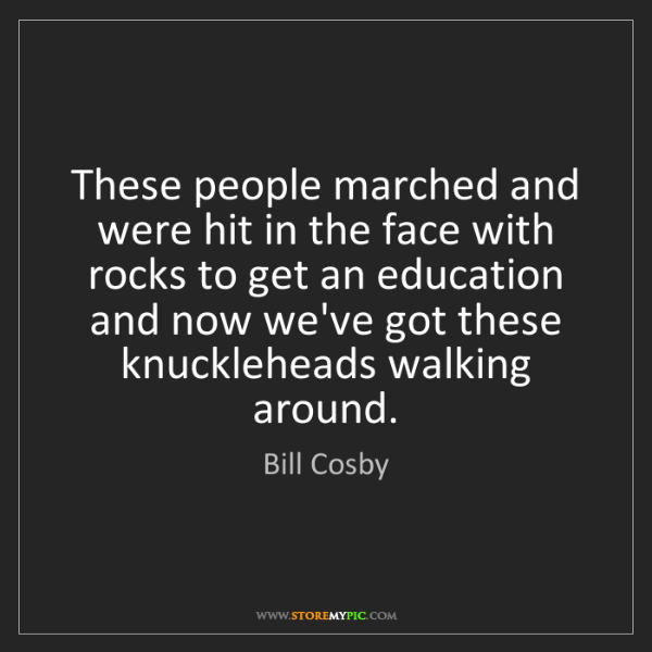 Bill Cosby: These people marched and were hit in the face with rocks...
