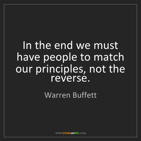 Warren Buffett: In the end we must have people to match our principles,...
