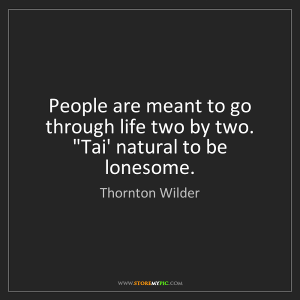 """Thornton Wilder: People are meant to go through life two by two. """"Tai'..."""