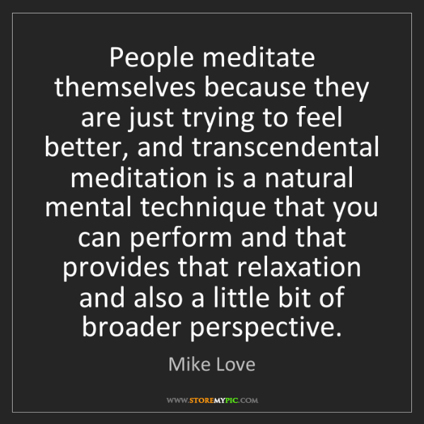 Mike Love: People meditate themselves because they are just trying...