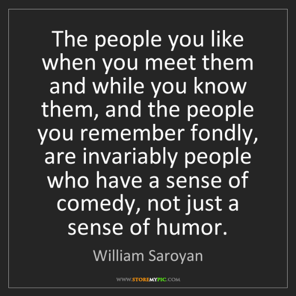 William Saroyan: The people you like when you meet them and while you...