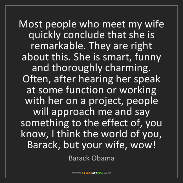 Barack Obama: Most people who meet my wife quickly conclude that she...
