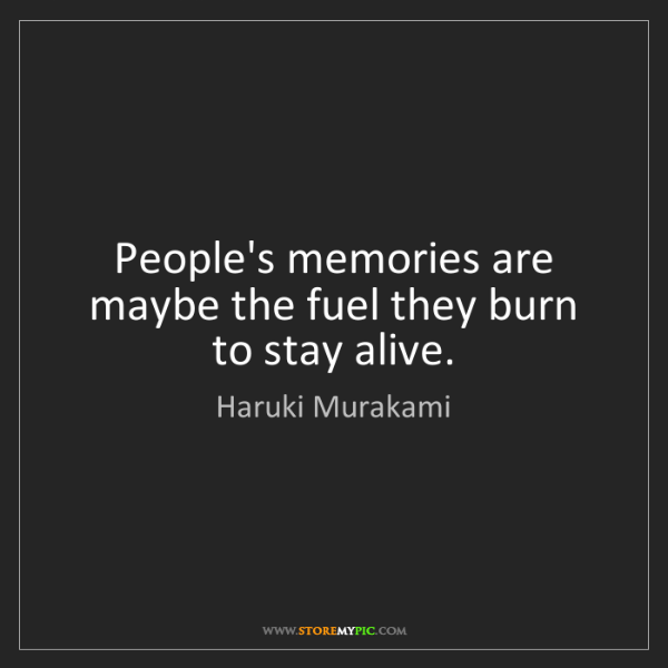Haruki Murakami: People's memories are maybe the fuel they burn to stay...