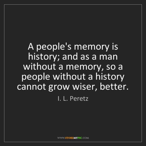 I. L. Peretz: A people's memory is history; and as a man without a...