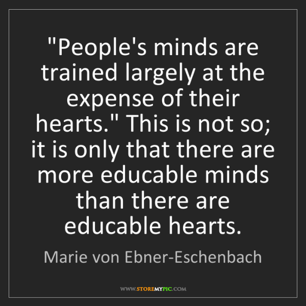 "Marie von Ebner-Eschenbach: ""People's minds are trained largely at the expense of..."