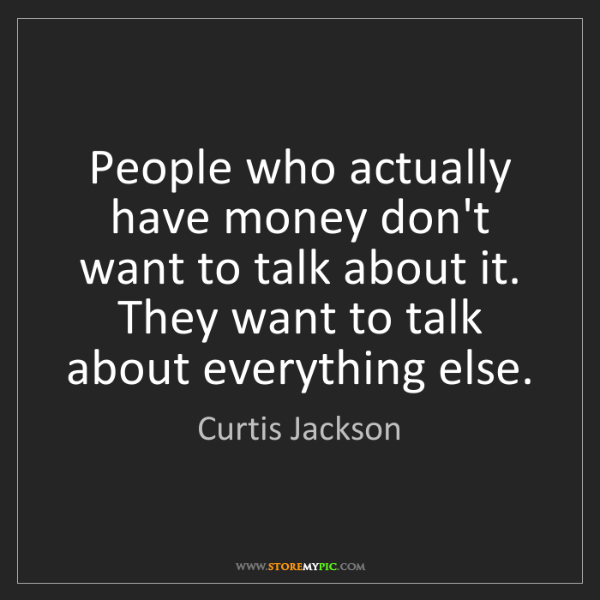 Curtis Jackson: People who actually have money don't want to talk about...