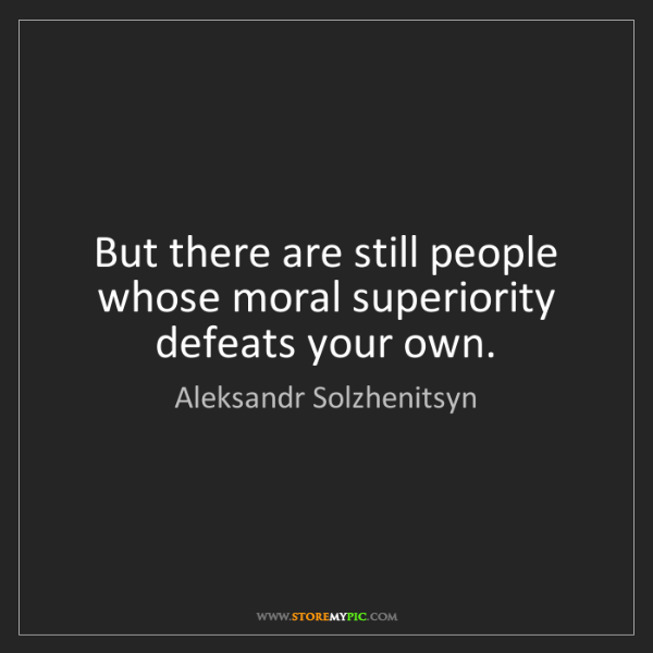 Aleksandr Solzhenitsyn: But there are still people whose moral superiority defeats...
