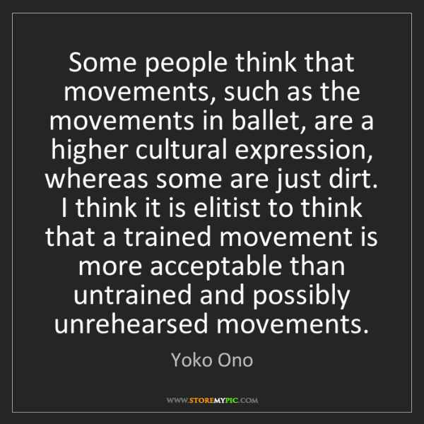 Yoko Ono: Some people think that movements, such as the movements...