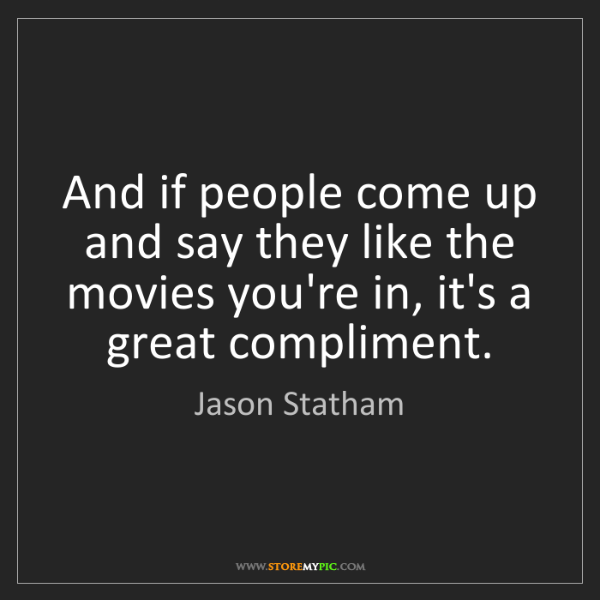 Jason Statham: And if people come up and say they like the movies you're...