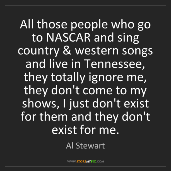 Al Stewart: All those people who go to NASCAR and sing country &...