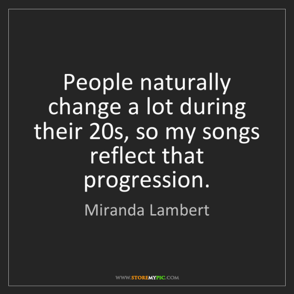 Miranda Lambert: People naturally change a lot during their 20s, so my...