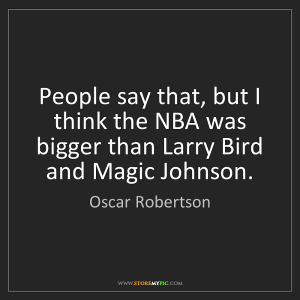 Oscar Robertson: People say that, but I think the NBA was bigger than...