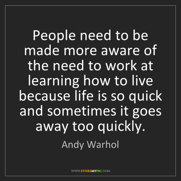 Andy Warhol: People need to be made more aware of the need to work...