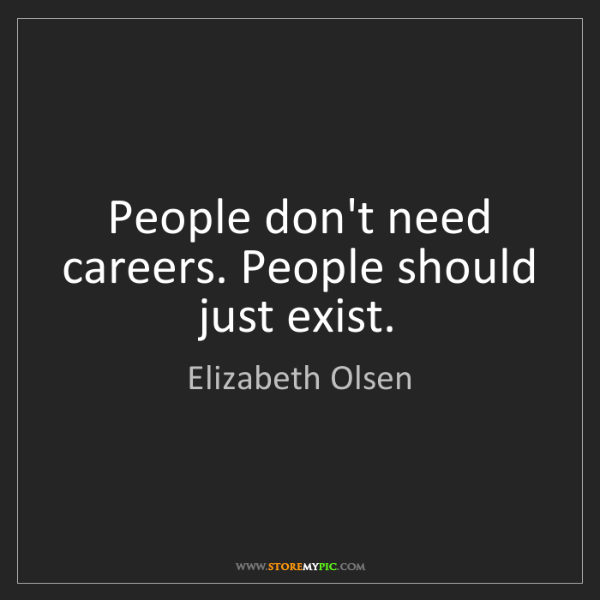 Elizabeth Olsen: People don't need careers. People should just exist.