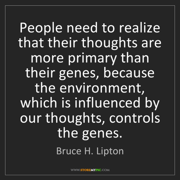 Bruce H. Lipton: People need to realize that their thoughts are more primary...