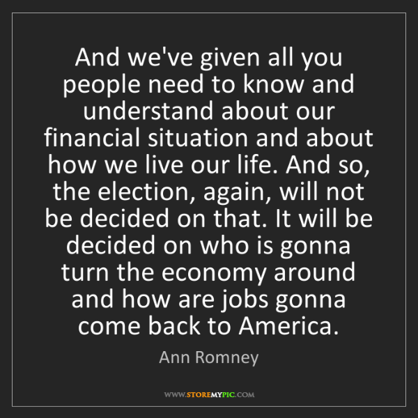 Ann Romney: And we've given all you people need to know and understand...