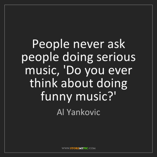 Al Yankovic: People never ask people doing serious music, 'Do you...