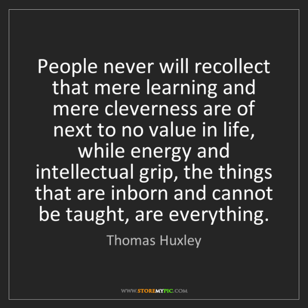 Thomas Huxley: People never will recollect that mere learning and mere...