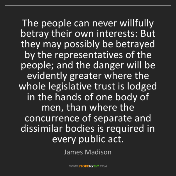 James Madison: The people can never willfully betray their own interests:...