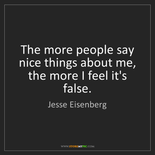 Jesse Eisenberg: The more people say nice things about me, the more I...
