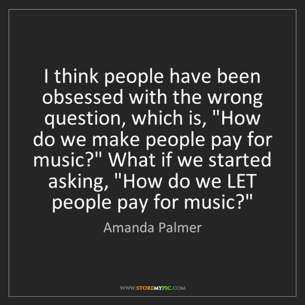 Amanda Palmer: I think people have been obsessed with the wrong question,...