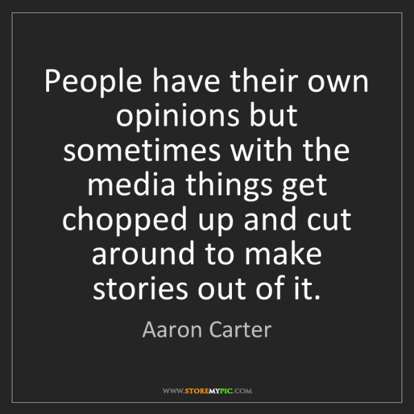 Aaron Carter: People have their own opinions but sometimes with the...
