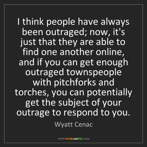 Wyatt Cenac: I think people have always been outraged; now, it's just...