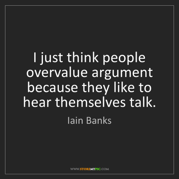 Iain Banks: I just think people overvalue argument because they like...