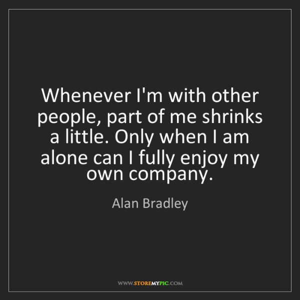 Alan Bradley: Whenever I'm with other people, part of me shrinks a...