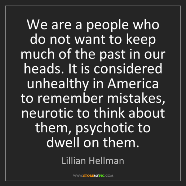 Lillian Hellman: We are a people who do not want to keep much of the past...