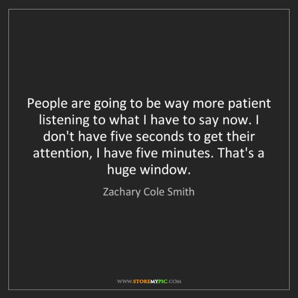 Zachary Cole Smith: People are going to be way more patient listening to...