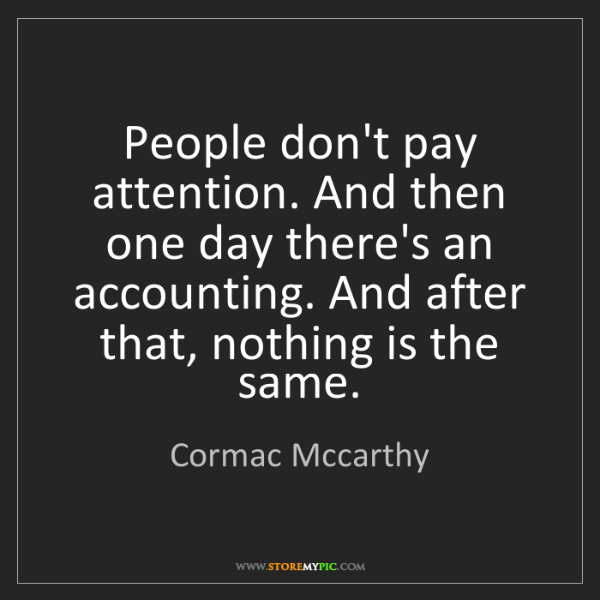 Cormac Mccarthy: People don't pay attention. And then one day there's...