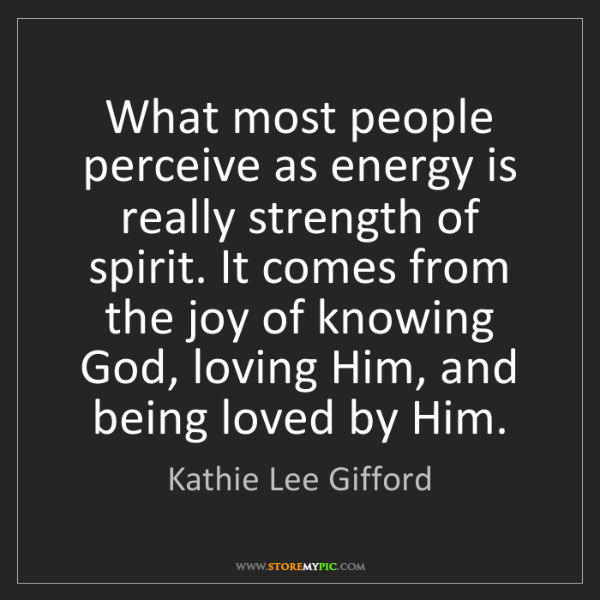Kathie Lee Gifford: What most people perceive as energy is really strength...