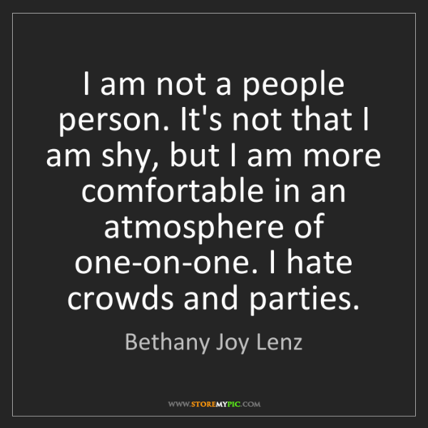Bethany Joy Lenz: I am not a people person. It's not that I am shy, but...