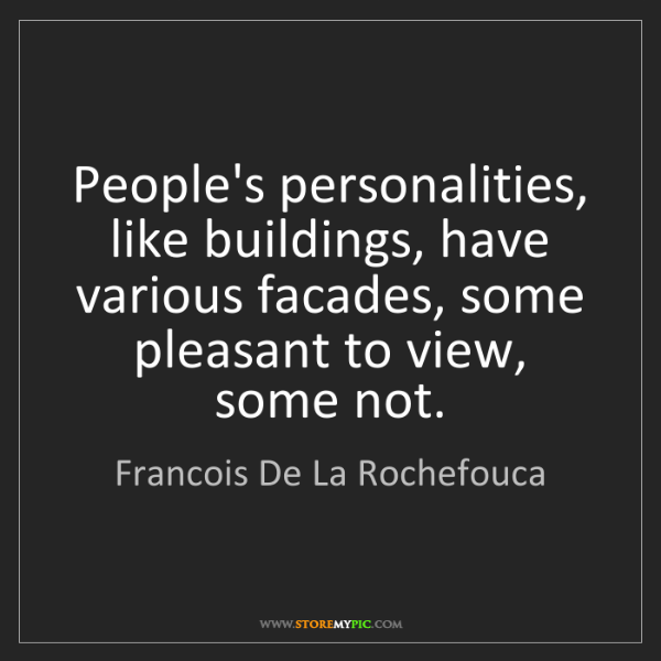 Francois De La Rochefouca: People's personalities, like buildings, have various...