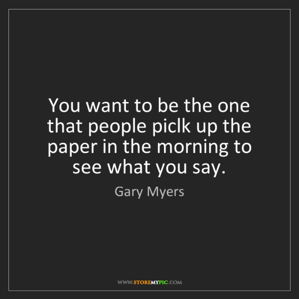 Gary Myers: You want to be the one that people piclk up the paper...