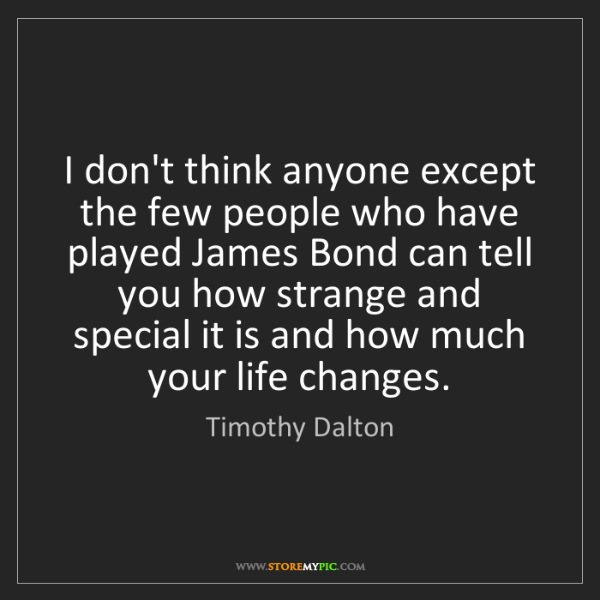 Timothy Dalton: I don't think anyone except the few people who have played...