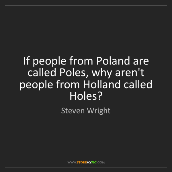 Steven Wright: If people from Poland are called Poles, why aren't people...