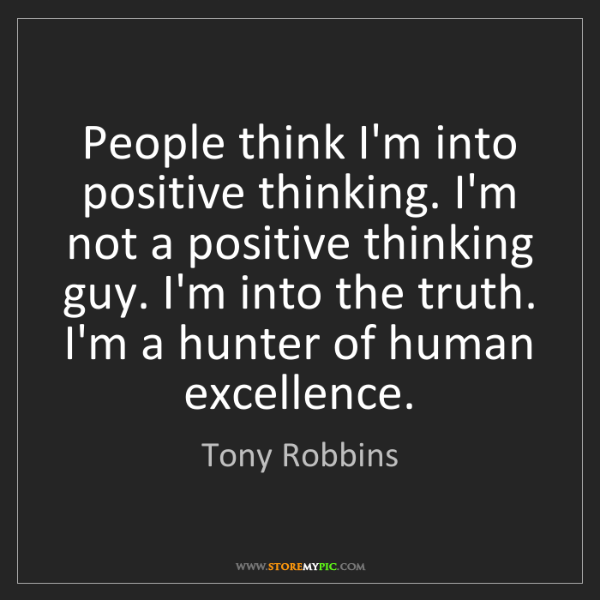 Tony Robbins: People think I'm into positive thinking. I'm not a positive...