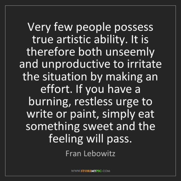 Fran Lebowitz: Very few people possess true artistic ability. It is...