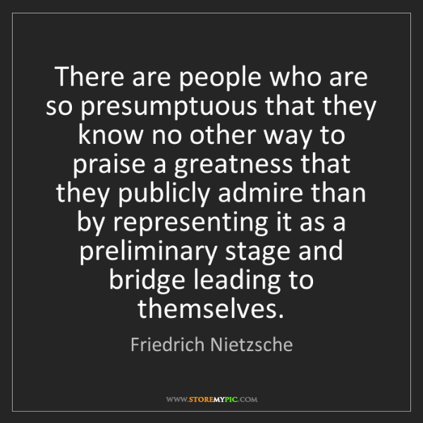 Friedrich Nietzsche: There are people who are so presumptuous that they know...