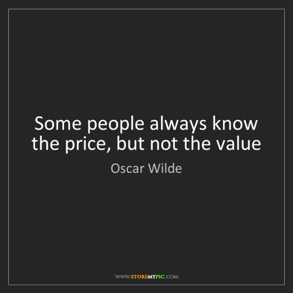 Oscar Wilde: Some people always know the price, but not the value