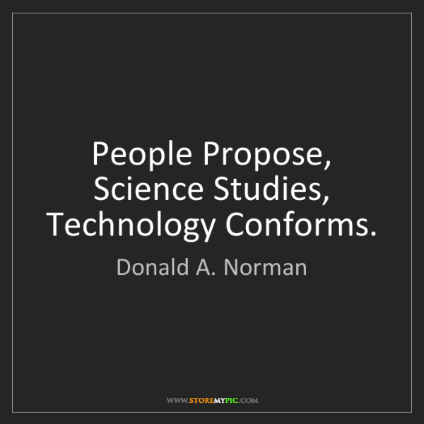 Donald A. Norman: People Propose, Science Studies, Technology Conforms.